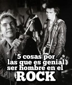 5 COSAS POR LAS QUE ES GENIALSer hombre en el Rock, Es genial ser rockero, 5 cosas geniales de ser rockero, ser hombre en el rock es genial